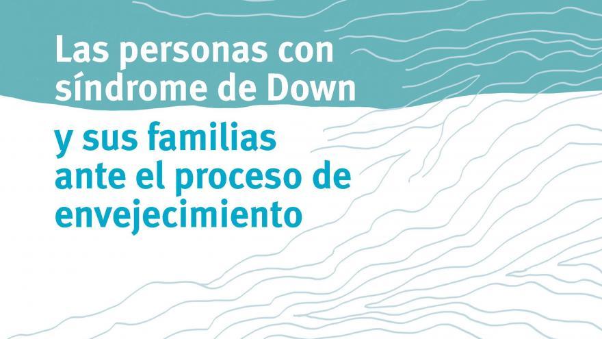 Las personas con síndrome de Down y sus familias ante el proceso de envejecimiento
